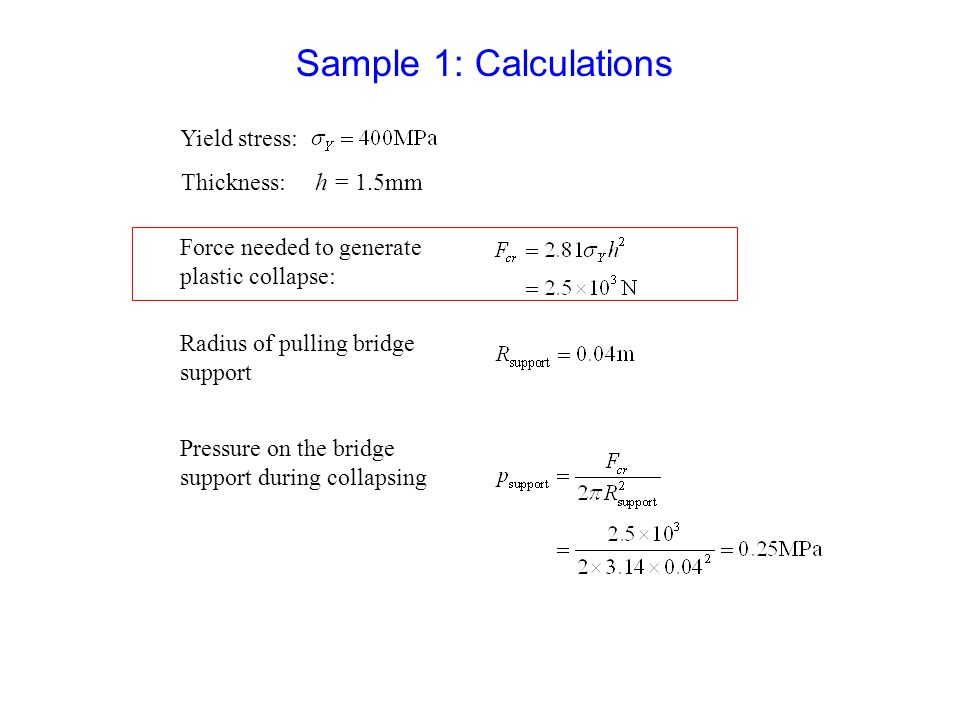 Sample 1: Calculations Thickness: h = 1.5mm Yield stress: Force needed to generate plastic collapse: Radius of pulling bridge support Pressure on the bridge support during collapsing