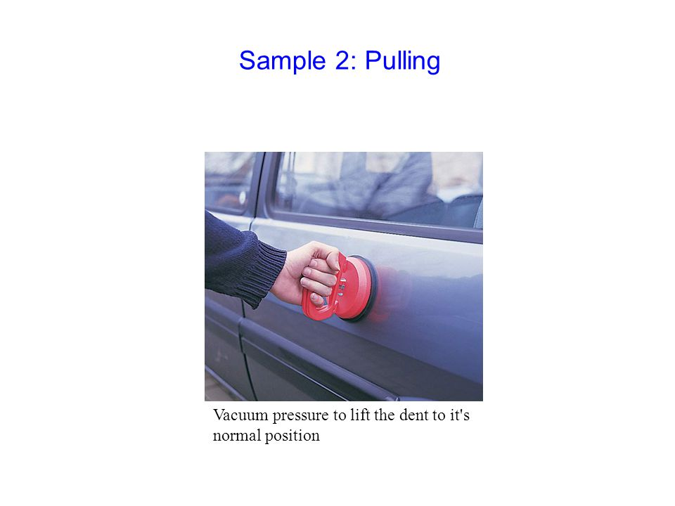 Vacuum pressure to lift the dent to it s normal position Sample 2: Pulling