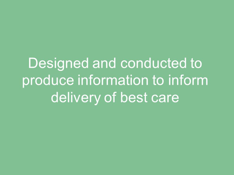 Designed and conducted to produce information to inform delivery of best care