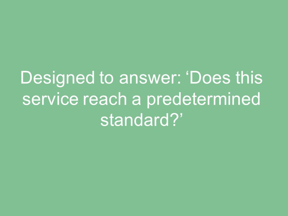 Designed to answer: 'Does this service reach a predetermined standard '