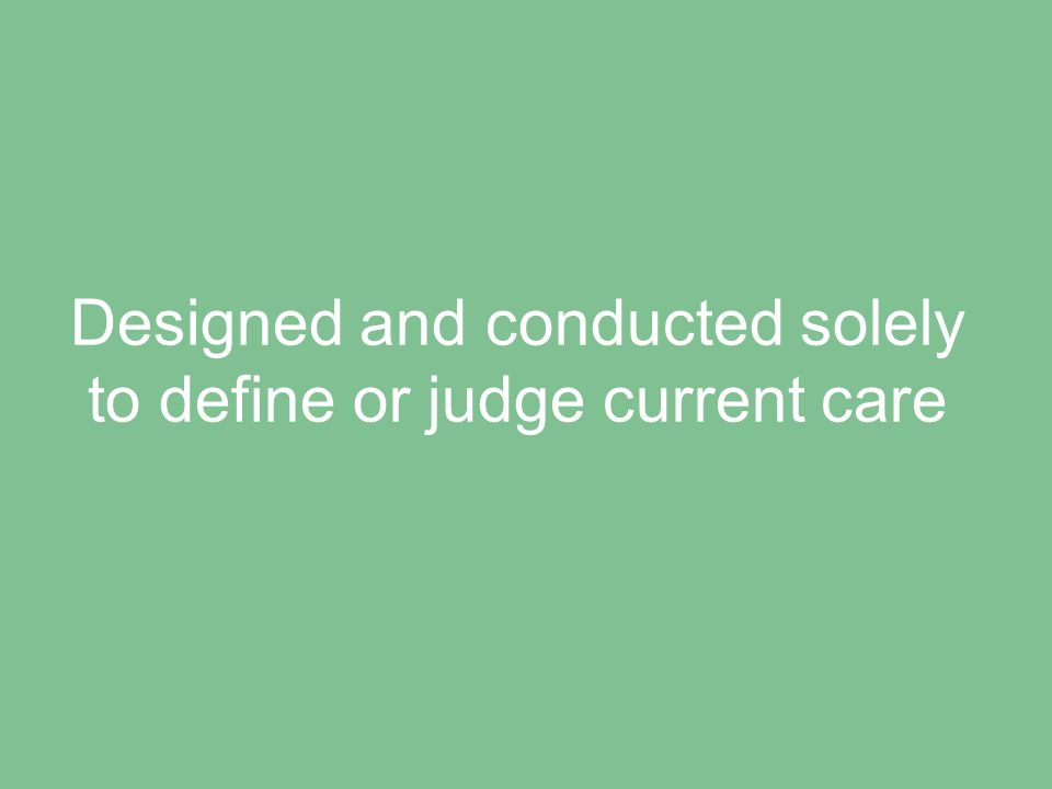 Designed and conducted solely to define or judge current care