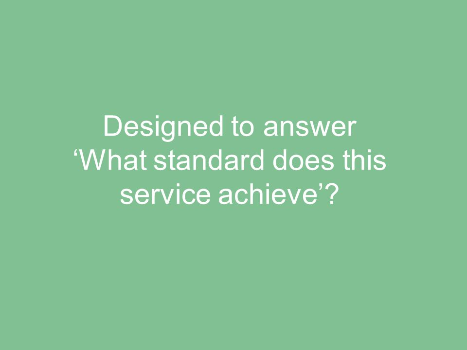 Designed to answer 'What standard does this service achieve'