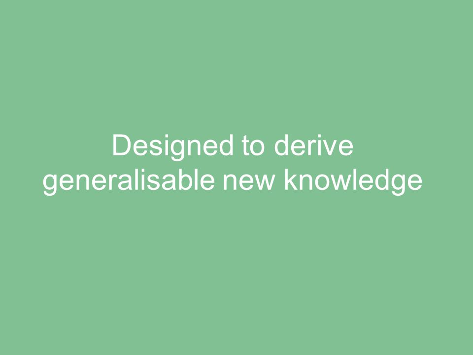 Designed to derive generalisable new knowledge