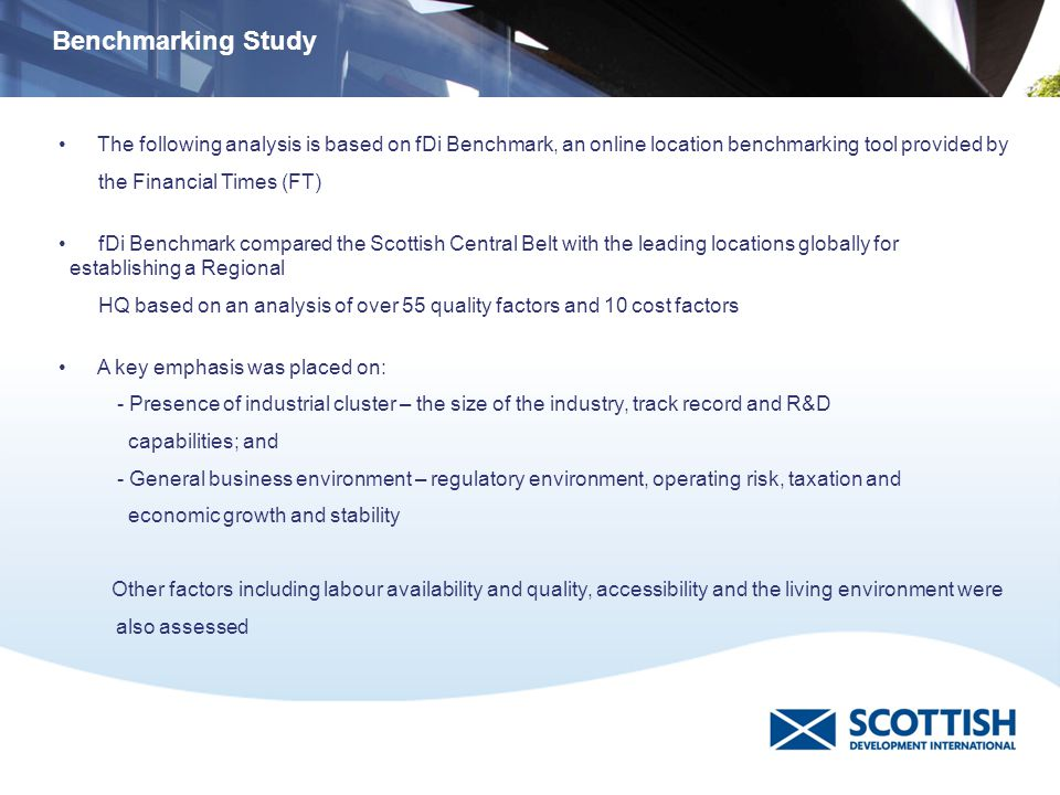 The following analysis is based on fDi Benchmark, an online location benchmarking tool provided by the Financial Times (FT) fDi Benchmark compared the Scottish Central Belt with the leading locations globally for establishing a Regional HQ based on an analysis of over 55 quality factors and 10 cost factors A key emphasis was placed on: - Presence of industrial cluster – the size of the industry, track record and R&D capabilities; and - General business environment – regulatory environment, operating risk, taxation and economic growth and stability Other factors including labour availability and quality, accessibility and the living environment were also assessed Benchmarking Study