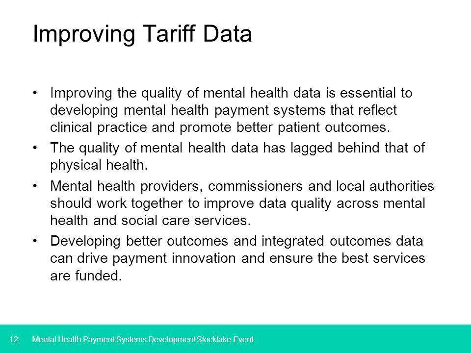 12 Improving Tariff Data Improving the quality of mental health data is essential to developing mental health payment systems that reflect clinical practice and promote better patient outcomes.