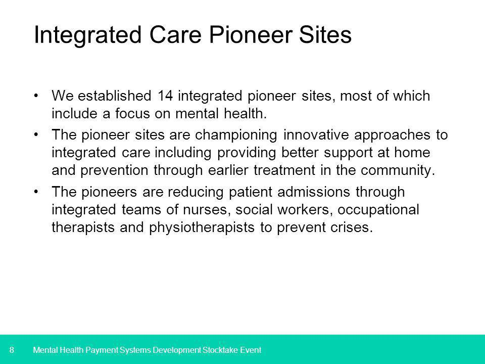 8 Integrated Care Pioneer Sites We established 14 integrated pioneer sites, most of which include a focus on mental health.