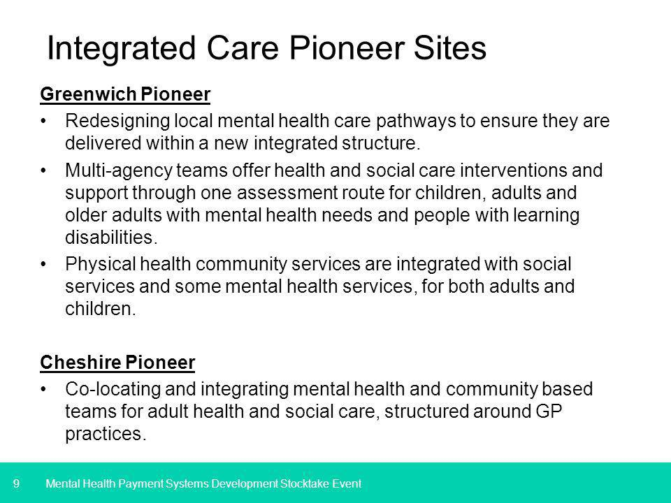 9 Integrated Care Pioneer Sites Greenwich Pioneer Redesigning local mental health care pathways to ensure they are delivered within a new integrated structure.