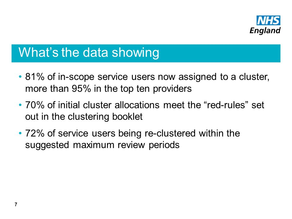 What's the data showing 81% of in-scope service users now assigned to a cluster, more than 95% in the top ten providers 70% of initial cluster allocations meet the red-rules set out in the clustering booklet 72% of service users being re-clustered within the suggested maximum review periods 7