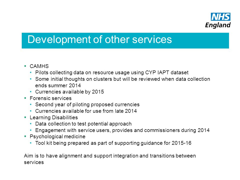 Mental Health Payment by Results Development of other services  CAMHS Pilots collecting data on resource usage using CYP IAPT dataset Some initial thoughts on clusters but will be reviewed when data collection ends summer 2014 Currencies available by 2015  Forensic services Second year of piloting proposed currencies Currencies available for use from late 2014  Learning Disabilities Data collection to test potential approach Engagement with service users, provides and commissioners during 2014  Psychological medicine Tool kit being prepared as part of supporting guidance for 2015-16 Aim is to have alignment and support integration and transitions between services