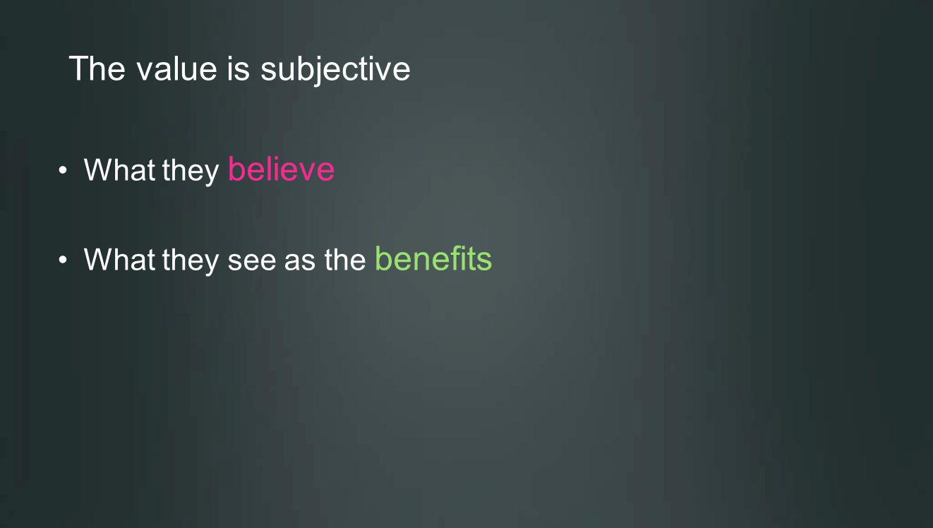 The value is subjective What they believe What they see as the benefits