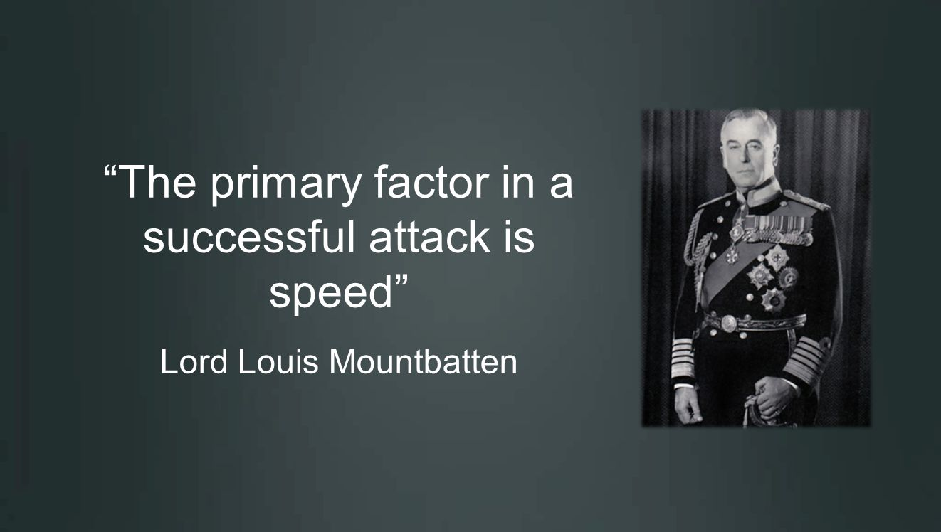 The primary factor in a successful attack is speed Lord Louis Mountbatten