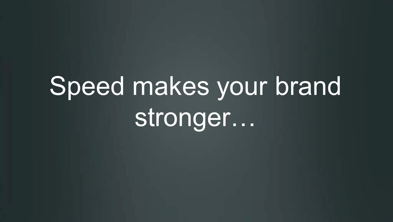 Speed makes your brand stronger…