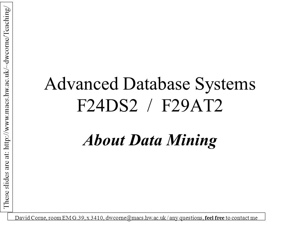 These slides are at: http://www.macs.hw.ac.uk/~dwcorne/Teaching/ David Corne, room EM G.39, x 3410, dwcorne@macs.hw.ac.uk / any questions, feel free to contact me Data Mining has Many meanings There are lots of things you can do with a database: 1.Access data via straightforward queries, to answer straightforward questions about instances.