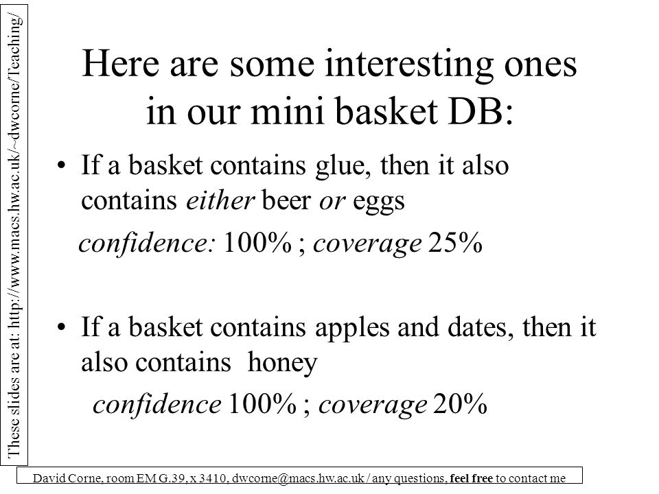 These slides are at: http://www.macs.hw.ac.uk/~dwcorne/Teaching/ David Corne, room EM G.39, x 3410, dwcorne@macs.hw.ac.uk / any questions, feel free to contact me Here are some interesting ones in our mini basket DB: If a basket contains glue, then it also contains either beer or eggs confidence: 100% ; coverage 25% If a basket contains apples and dates, then it also contains honey confidence 100% ; coverage 20%