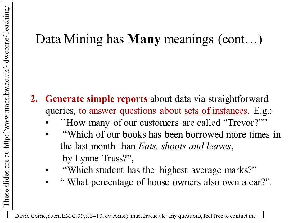 These slides are at: http://www.macs.hw.ac.uk/~dwcorne/Teaching/ David Corne, room EM G.39, x 3410, dwcorne@macs.hw.ac.uk / any questions, feel free to contact me Data Mining has Many meanings (cont…) 2.Generate simple reports about data via straightforward queries, to answer questions about sets of instances.