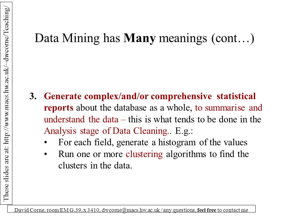 These slides are at: http://www.macs.hw.ac.uk/~dwcorne/Teaching/ David Corne, room EM G.39, x 3410, dwcorne@macs.hw.ac.uk / any questions, feel free to contact me Data Mining has Many meanings (cont…) 3.Generate complex/and/or comprehensive statistical reports about the database as a whole, to summarise and understand the data – this is what tends to be done in the Analysis stage of Data Cleaning..