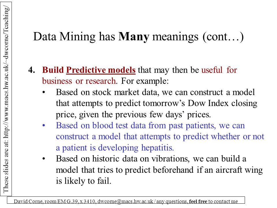 These slides are at: http://www.macs.hw.ac.uk/~dwcorne/Teaching/ David Corne, room EM G.39, x 3410, dwcorne@macs.hw.ac.uk / any questions, feel free to contact me Data Mining has Many meanings (cont…) 5.Discover INTERESTING and USEFUL rules that are `hidden' in the data.