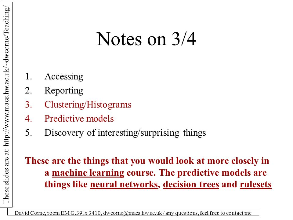 These slides are at: http://www.macs.hw.ac.uk/~dwcorne/Teaching/ David Corne, room EM G.39, x 3410, dwcorne@macs.hw.ac.uk / any questions, feel free to contact me What DM means for us 1.Accessing 2.Reporting 3.Clustering/Histograms 4.Predictive models 5.Discovery of interesting/surprising things So, 3 and 4 are dealt with in another course.