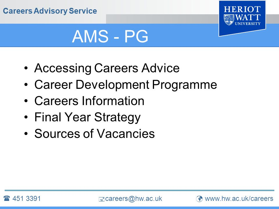 Careers Advisory Service  451 3391  careers@hw.ac.uk www.hw.ac.uk/careers Accessing Careers Advice  451 3391 School talks & seminars Careers Web Site Information Room Drop-in facility Booked interview
