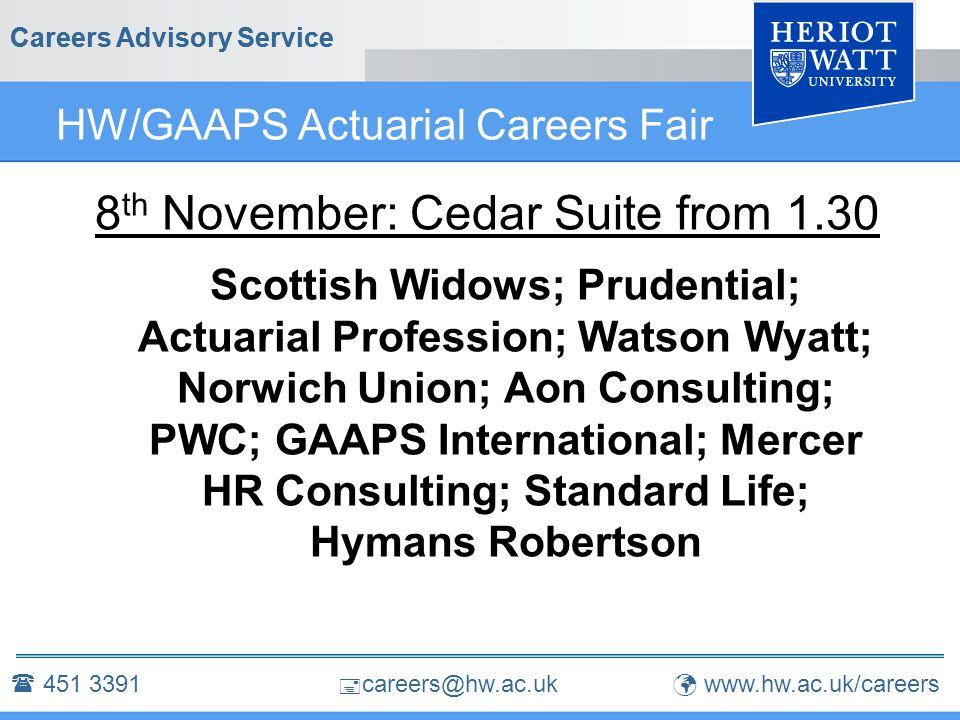  careers@hw.ac.uk Careers Advisory Service HW/GAAPS Actuarial Careers Fair 8 th November: Cedar Suite from 1.30 Scottish Widows; Prudential; Actuarial Profession; Watson Wyatt; Norwich Union; Aon Consulting; PWC; GAAPS International; Mercer HR Consulting; Standard Life; Hymans Robertson Careers Advisory Service  451 3391 www.hw.ac.uk/careers