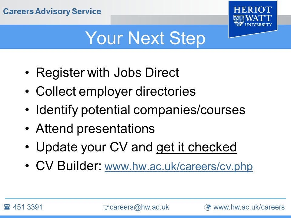  careers@hw.ac.uk Careers Advisory Service Your Next Step Register with Jobs Direct Collect employer directories Identify potential companies/courses Attend presentations Update your CV and get it checked CV Builder: www.hw.ac.uk/careers/cv.php Careers Advisory Service  451 3391 www.hw.ac.uk/careers