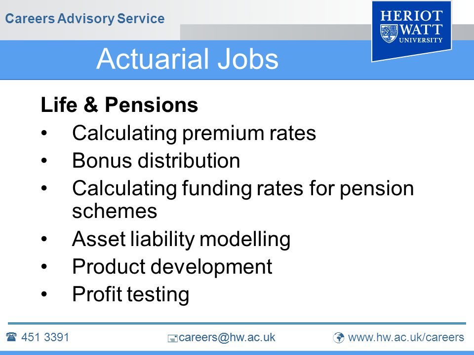  careers@hw.ac.uk Careers Advisory Service Actuarial Jobs Life & Pensions Calculating premium rates Bonus distribution Calculating funding rates for pension schemes Asset liability modelling Product development Profit testing  451 3391 www.hw.ac.uk/careers  careers@hw.ac.uk