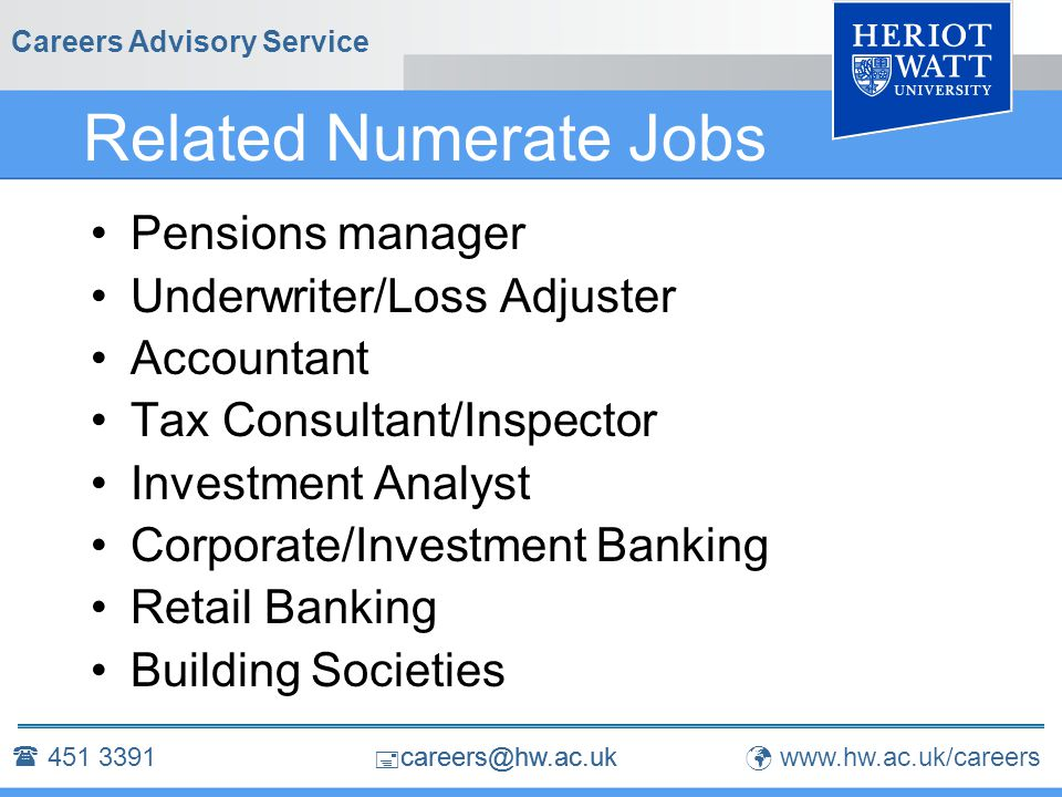 Careers Advisory Service Related Numerate Jobs Pensions manager Underwriter/Loss Adjuster Accountant Tax Consultant/Inspector Investment Analyst Corporate/Investment Banking Retail Banking Building Societies  451 3391 www.hw.ac.uk/careers  careers@hw.ac.uk
