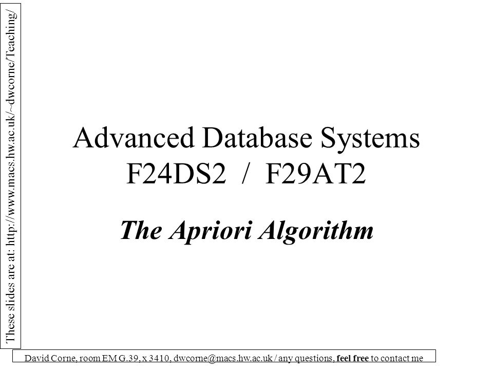 These slides are at: http://www.macs.hw.ac.uk/~dwcorne/Teaching/ David Corne, room EM G.39, x 3410, dwcorne@macs.hw.ac.uk / any questions, feel free to contact me Advanced Database Systems F24DS2 / F29AT2 The Apriori Algorithm
