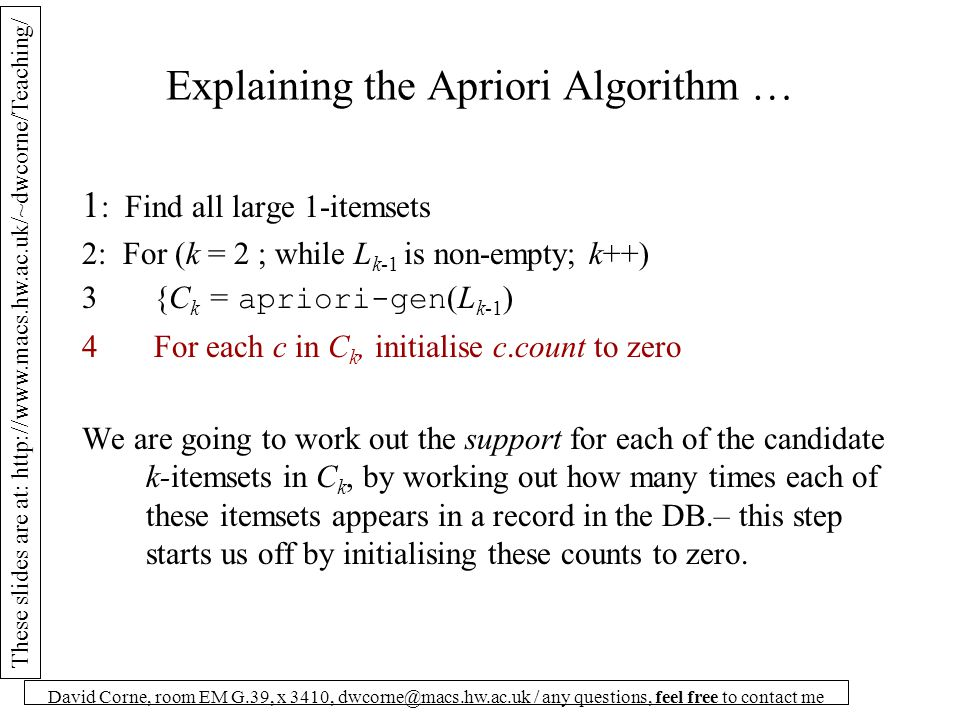 These slides are at: http://www.macs.hw.ac.uk/~dwcorne/Teaching/ David Corne, room EM G.39, x 3410, dwcorne@macs.hw.ac.uk / any questions, feel free to contact me Explaining the Apriori Algorithm … 1 : Find all large 1-itemsets 2: For (k = 2 ; while L k-1 is non-empty; k++) 3 {C k = apriori-gen (L k-1 ) 4 For each c in C k, initialise c.count to zero We are going to work out the support for each of the candidate k-itemsets in C k, by working out how many times each of these itemsets appears in a record in the DB.– this step starts us off by initialising these counts to zero.