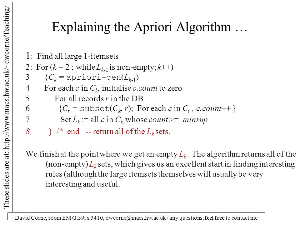 These slides are at: http://www.macs.hw.ac.uk/~dwcorne/Teaching/ David Corne, room EM G.39, x 3410, dwcorne@macs.hw.ac.uk / any questions, feel free to contact me Explaining the Apriori Algorithm … 1 : Find all large 1-itemsets 2: For (k = 2 ; while L k-1 is non-empty; k++) 3 {C k = apriori-gen (L k-1 ) 4 For each c in C k, initialise c.count to zero 5 For all records r in the DB 6 {C r = subset (C k, r); For each c in C r, c.count++ } 7 Set L k := all c in C k whose count >= minsup 8 } /* end -- return all of the L k sets.