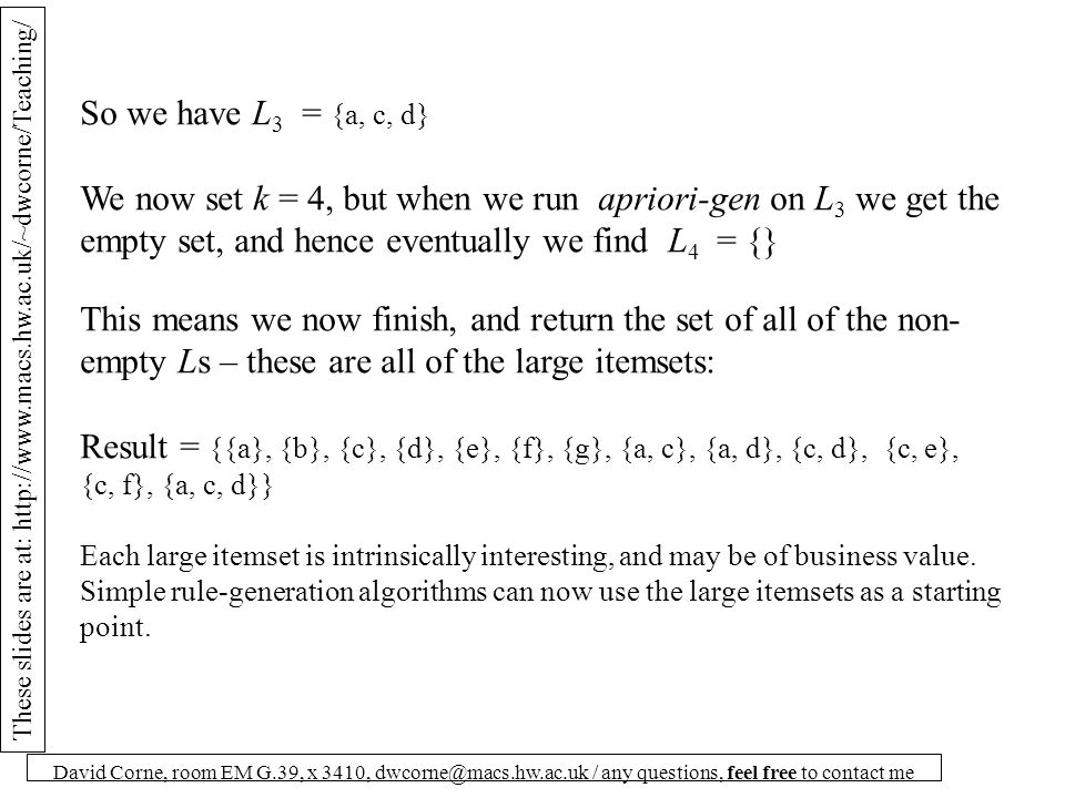 These slides are at: http://www.macs.hw.ac.uk/~dwcorne/Teaching/ David Corne, room EM G.39, x 3410, dwcorne@macs.hw.ac.uk / any questions, feel free to contact me So we have L 3 = {a, c, d} We now set k = 4, but when we run apriori-gen on L 3 we get the empty set, and hence eventually we find L 4 = {} This means we now finish, and return the set of all of the non- empty Ls – these are all of the large itemsets: Result = {{a}, {b}, {c}, {d}, {e}, {f}, {g}, {a, c}, {a, d}, {c, d}, {c, e}, {c, f}, {a, c, d}} Each large itemset is intrinsically interesting, and may be of business value.