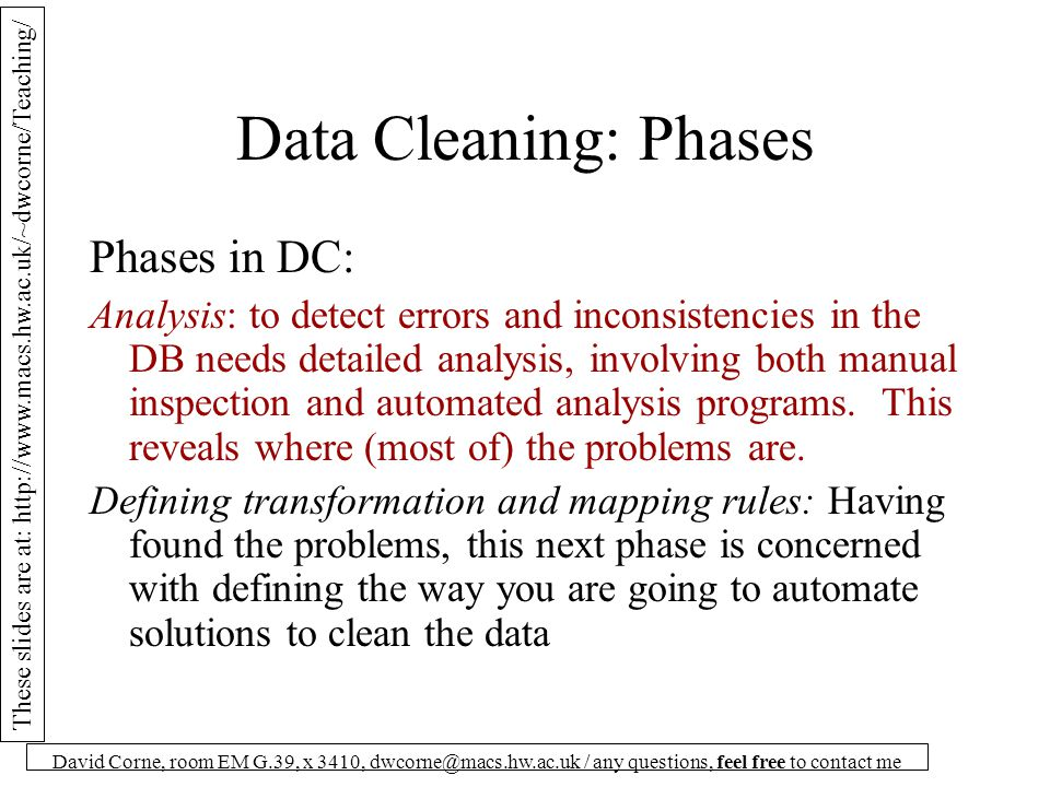 These slides are at: http://www.macs.hw.ac.uk/~dwcorne/Teaching/ David Corne, room EM G.39, x 3410, dwcorne@macs.hw.ac.uk / any questions, feel free to contact me Data Cleaning: Phases Phases in DC: Analysis: to detect errors and inconsistencies in the DB needs detailed analysis, involving both manual inspection and automated analysis programs.