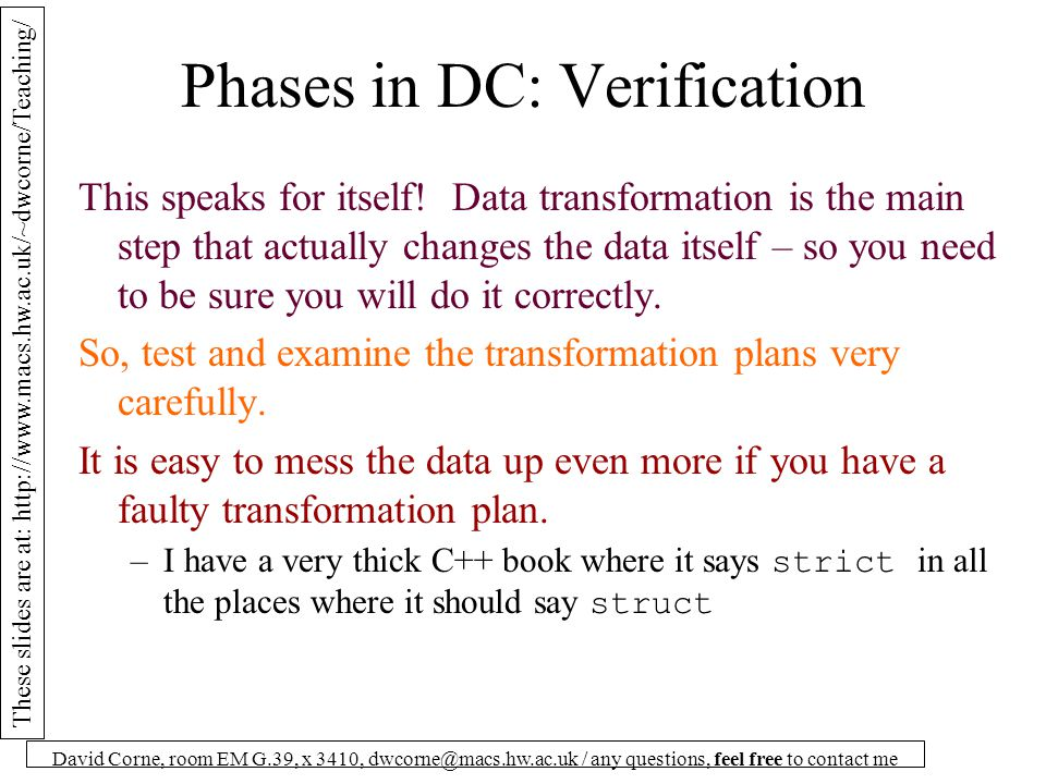These slides are at: http://www.macs.hw.ac.uk/~dwcorne/Teaching/ David Corne, room EM G.39, x 3410, dwcorne@macs.hw.ac.uk / any questions, feel free to contact me Phases in DC: Verification This speaks for itself.