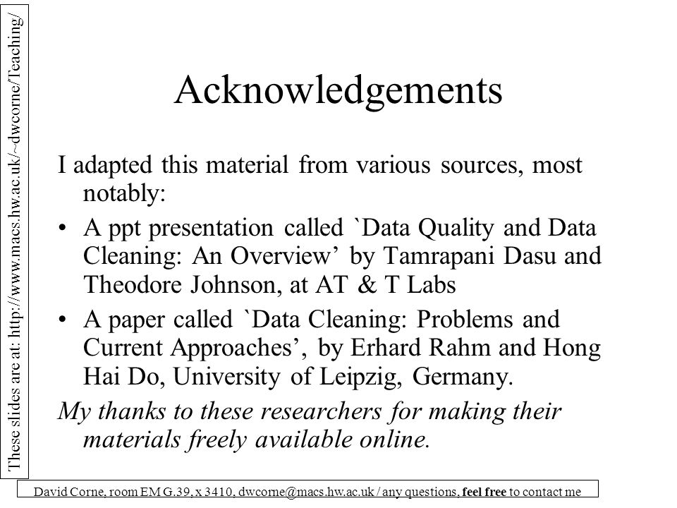 These slides are at: http://www.macs.hw.ac.uk/~dwcorne/Teaching/ David Corne, room EM G.39, x 3410, dwcorne@macs.hw.ac.uk / any questions, feel free to contact me What Keeps DBs Dirty A good DBMS will have built in tools for: Consistency in data types Consistency in field values Constraints and checks that deal with Null values, Outliers, Duplication.