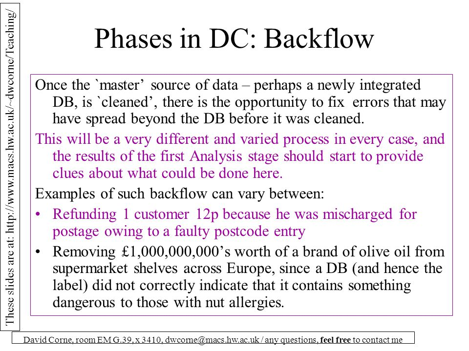 These slides are at: http://www.macs.hw.ac.uk/~dwcorne/Teaching/ David Corne, room EM G.39, x 3410, dwcorne@macs.hw.ac.uk / any questions, feel free to contact me Phases in DC: Backflow Once the `master' source of data – perhaps a newly integrated DB, is `cleaned', there is the opportunity to fix errors that may have spread beyond the DB before it was cleaned.