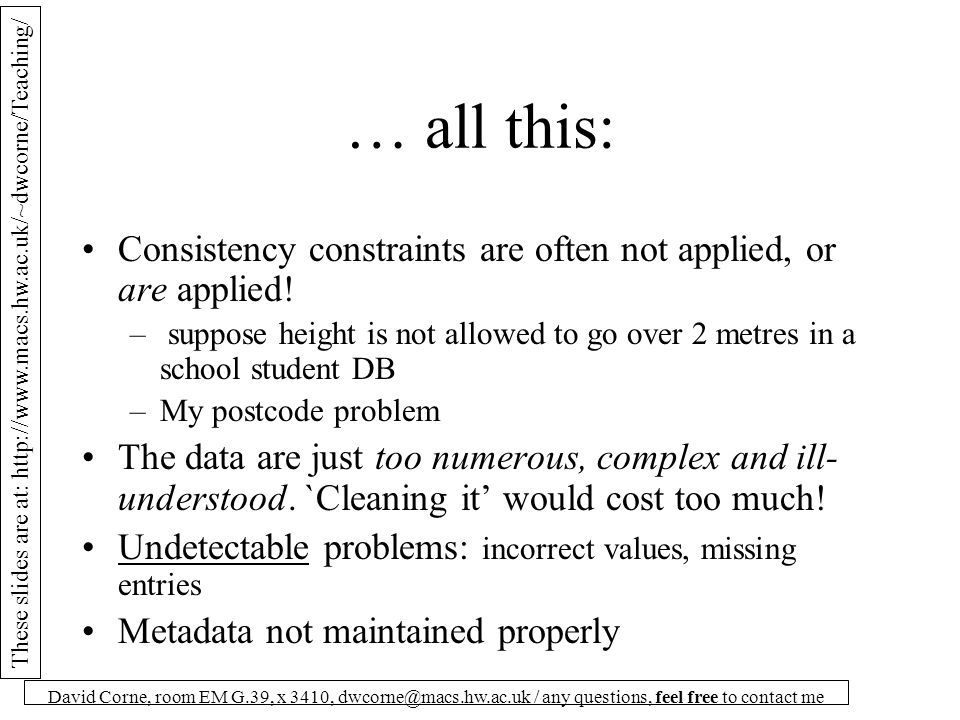 These slides are at: http://www.macs.hw.ac.uk/~dwcorne/Teaching/ David Corne, room EM G.39, x 3410, dwcorne@macs.hw.ac.uk / any questions, feel free to contact me Phases in DC: Data Analysis Data Profiling: examine the instances to see how the attributes vary.