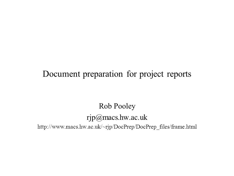 Document preparation for project reports Rob Pooley rjp@macs.hw.ac.uk http://www.macs.hw.ac.uk/~rjp/DocPrep/DocPrep_files/frame.html