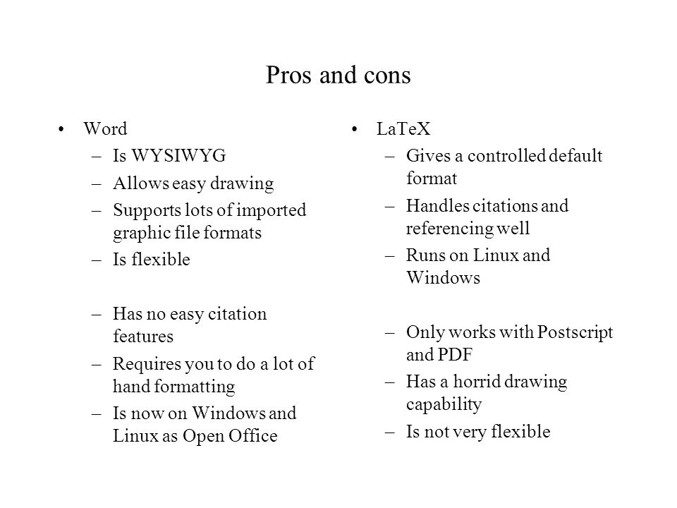 Pros and cons Word –Is WYSIWYG –Allows easy drawing –Supports lots of imported graphic file formats –Is flexible –Has no easy citation features –Requires you to do a lot of hand formatting –Is now on Windows and Linux as Open Office LaTeX –Gives a controlled default format –Handles citations and referencing well –Runs on Linux and Windows –Only works with Postscript and PDF –Has a horrid drawing capability –Is not very flexible