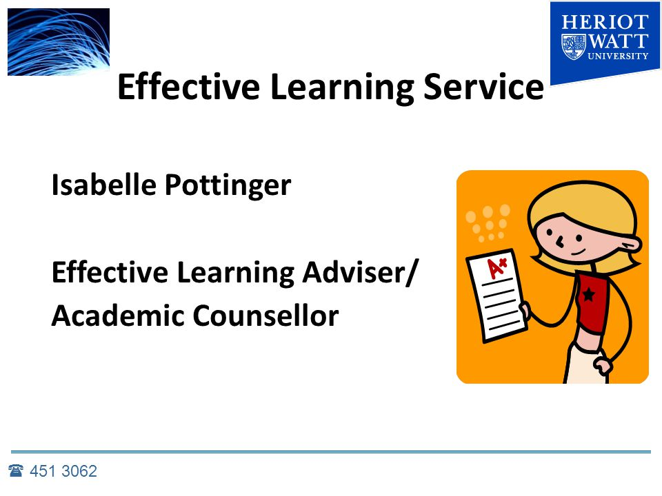 Effective Learning Service Isabelle Pottinger Effective Learning Adviser/ Academic Counsellor  451 3062