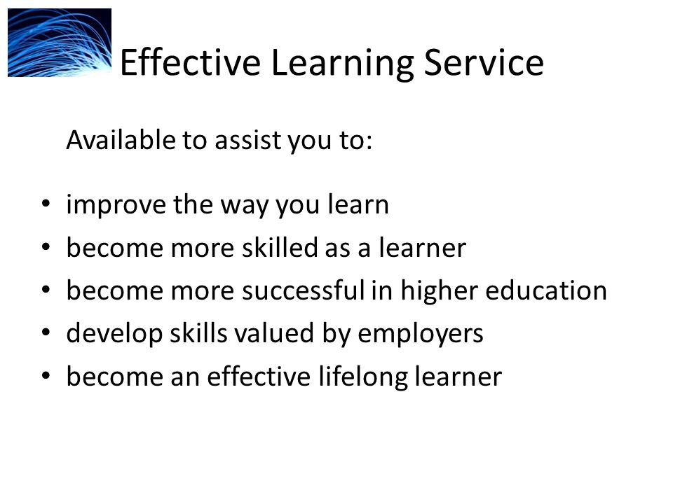 Effective Learning Service Available to assist you to: improve the way you learn become more skilled as a learner become more successful in higher education develop skills valued by employers become an effective lifelong learner