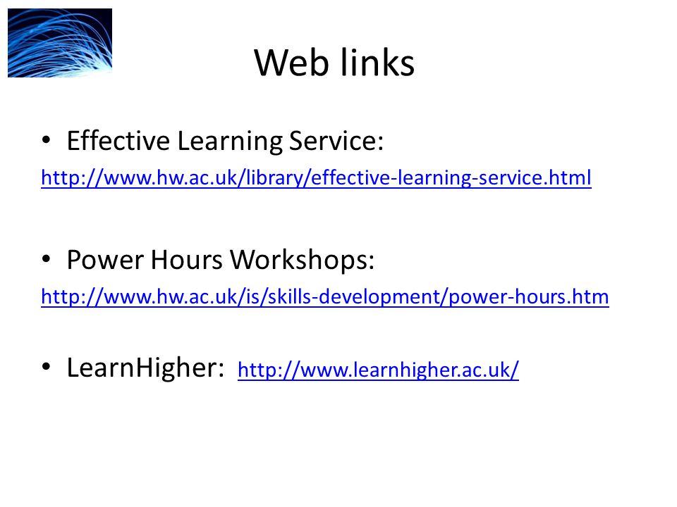 Web links Effective Learning Service: http://www.hw.ac.uk/library/effective-learning-service.html Power Hours Workshops: http://www.hw.ac.uk/is/skills-development/power-hours.htm LearnHigher: http://www.learnhigher.ac.uk/ http://www.learnhigher.ac.uk/