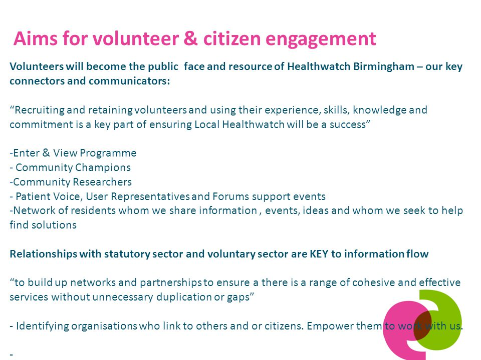 Aims for volunteer & citizen engagement Volunteers will become the public face and resource of Healthwatch Birmingham – our key connectors and communicators: Recruiting and retaining volunteers and using their experience, skills, knowledge and commitment is a key part of ensuring Local Healthwatch will be a success -Enter & View Programme - Community Champions -Community Researchers - Patient Voice, User Representatives and Forums support events -Network of residents whom we share information, events, ideas and whom we seek to help find solutions Relationships with statutory sector and voluntary sector are KEY to information flow to build up networks and partnerships to ensure a there is a range of cohesive and effective services without unnecessary duplication or gaps - Identifying organisations who link to others and or citizens.