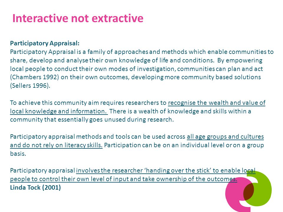 Interactive not extractive Participatory Appraisal: Participatory Appraisal is a family of approaches and methods which enable communities to share, develop and analyse their own knowledge of life and conditions.