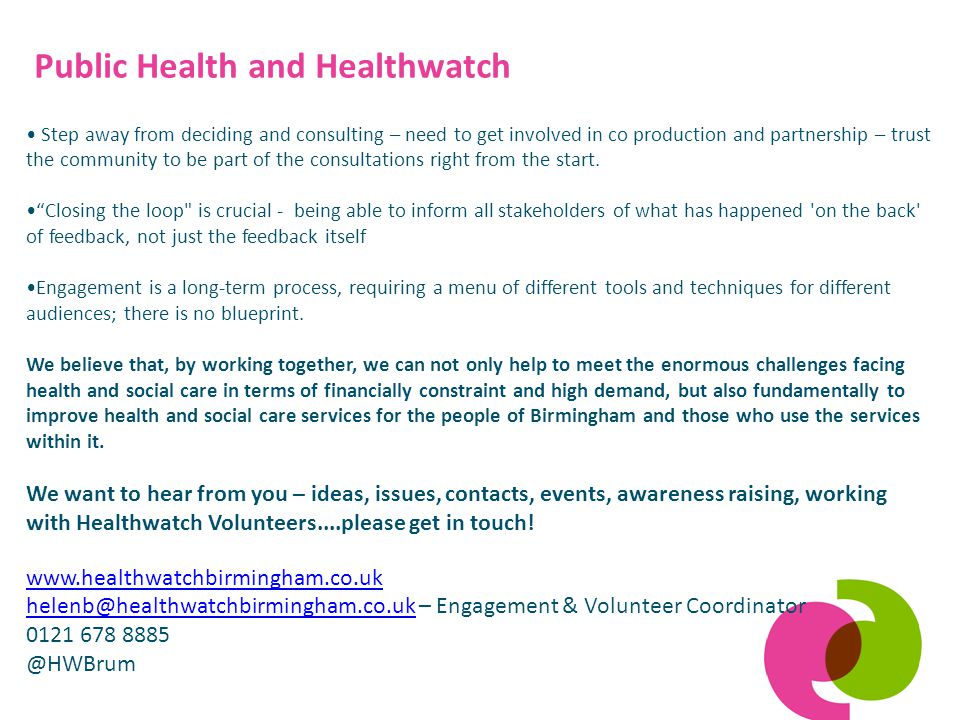 Public Health and Healthwatch Step away from deciding and consulting – need to get involved in co production and partnership – trust the community to be part of the consultations right from the start.
