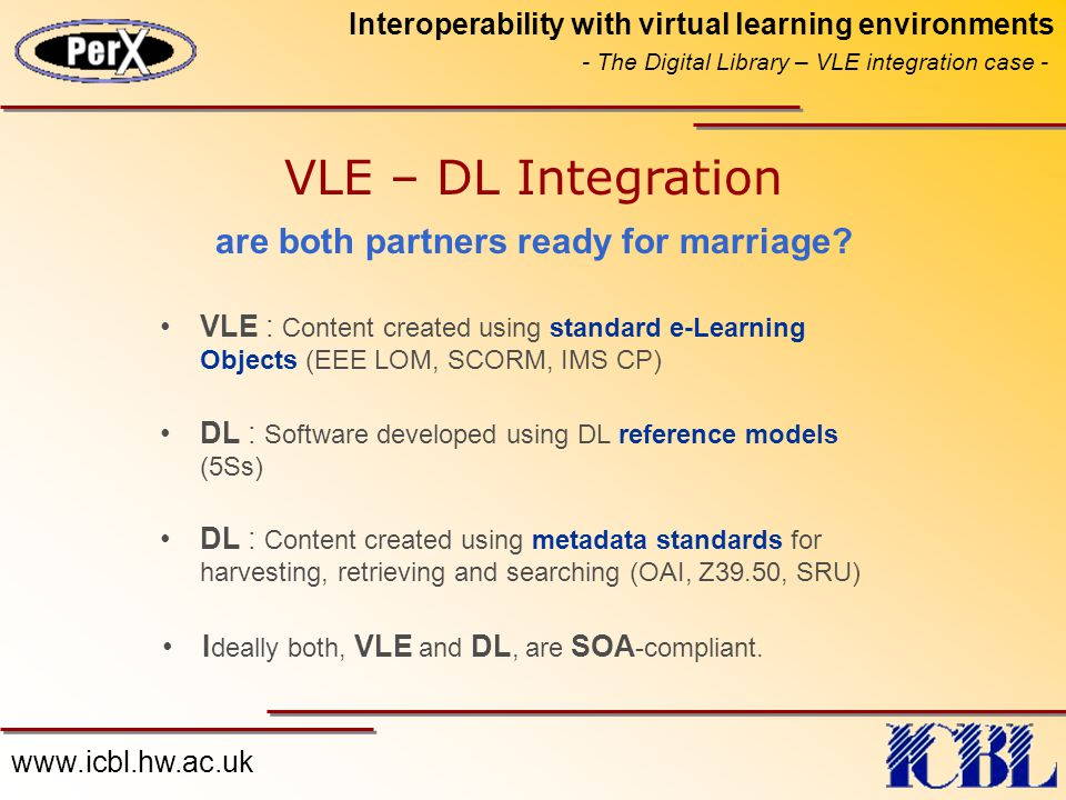 www.icbl.hw.ac.uk Interoperability with virtual learning environments - The Digital Library – VLE integration case - VLE – DL Integration VLE : Content created using standard e-Learning Objects (EEE LOM, SCORM, IMS CP) DL : Software developed using DL reference models (5Ss) DL : Content created using metadata standards for harvesting, retrieving and searching (OAI, Z39.50, SRU) are both partners ready for marriage.