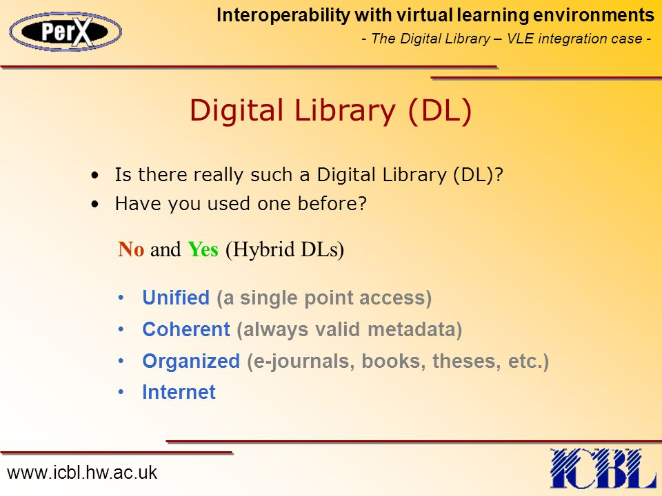 www.icbl.hw.ac.uk Interoperability with virtual learning environments - The Digital Library – VLE integration case - Digital Library (DL) Is there really such a Digital Library (DL).