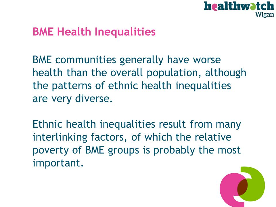 BME Health Inequalities BME communities generally have worse health than the overall population, although the patterns of ethnic health inequalities are very diverse.