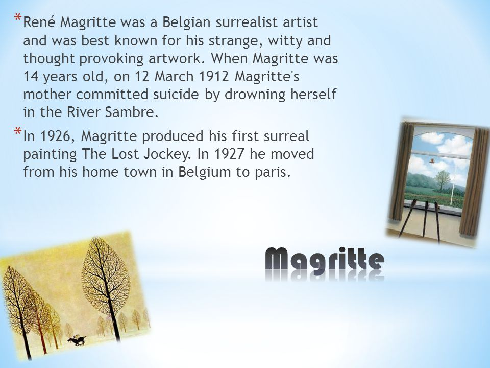 * René Magritte was a Belgian surrealist artist and was best known for his strange, witty and thought provoking artwork.
