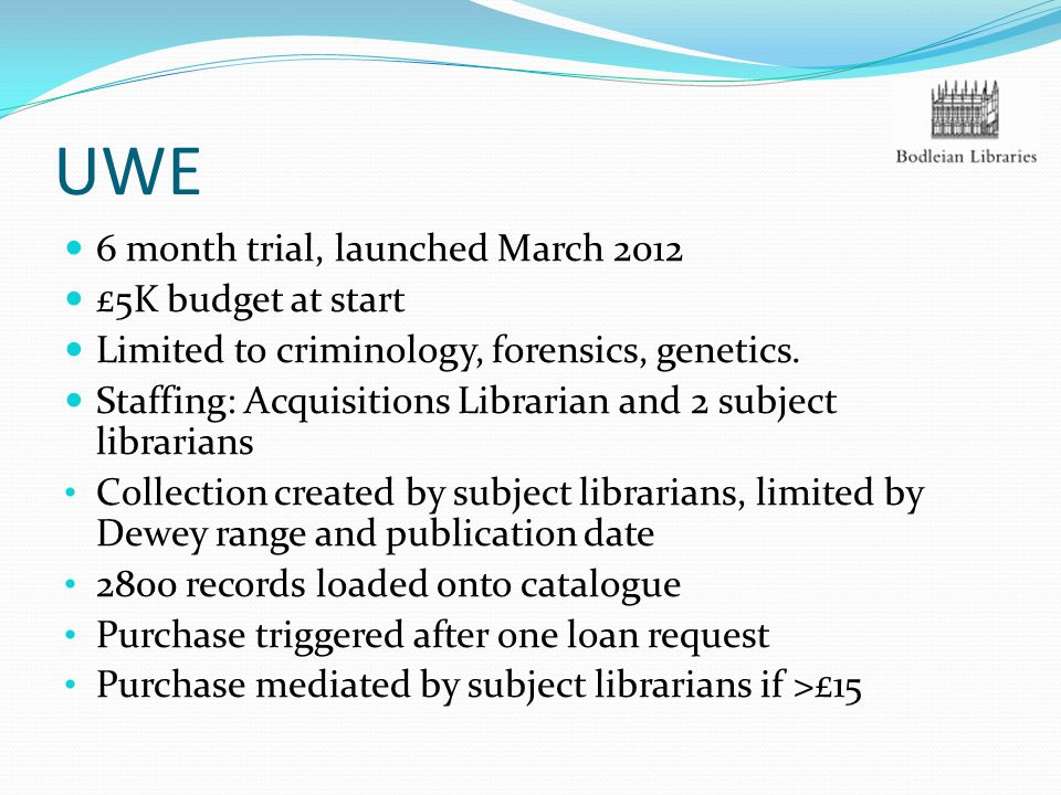 UWE 6 month trial, launched March 2012 £5K budget at start Limited to criminology, forensics, genetics. Staffing: Acquisitions Librarian and 2 subject