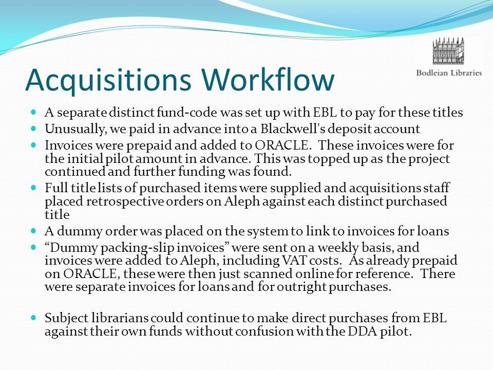 Acquisitions Workflow A separate distinct fund-code was set up with EBL to pay for these titles Unusually, we paid in advance into a Blackwell's depos